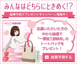 バナー- みんなはどちらにときめく!?結果予測でプレゼントキャンペーン実施中!応募いただいた方の中から抽選で「一澤信三郎帆布」のトートバッグをプレゼント!