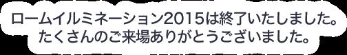 ロームイルミネーション2015は終了いたしました。たくさんのご来場ありがとうございました。