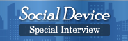Social Device Special Interview