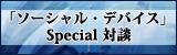 ソーシャル・デバイス Special対談